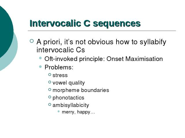 Intervocalic C sequences A priori, it's not obvious how to syllabify intervocalic Cs Oft-invoked principle: Onset Maximisation Problems: stress vowel quality morpheme boundaries phonotactics ambisyllabicity merry, happy…