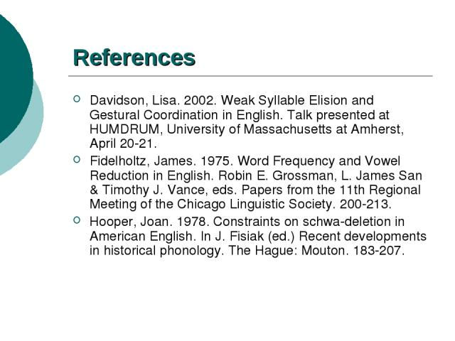 References Davidson, Lisa. 2002. Weak Syllable Elision and Gestural Coordination in English. Talk presented at HUMDRUM, University of Massachusetts at Amherst, April 20-21. Fidelholtz, James. 1975. Word Frequency and Vowel Reduction in English. Robi…