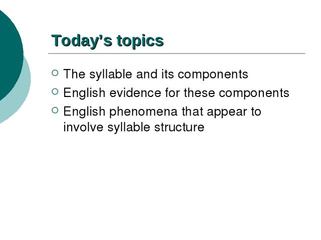 Today's topics The syllable and its components English evidence for these components English phenomena that appear to involve syllable structure