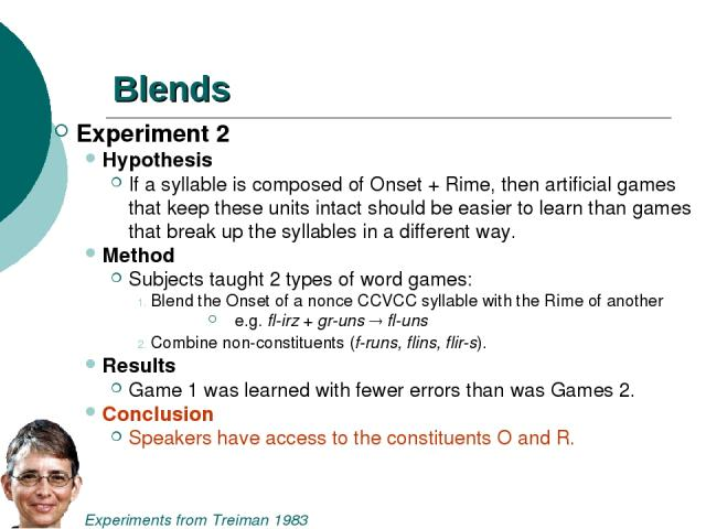 Blends Experiment 2 Hypothesis If a syllable is composed of Onset + Rime, then artificial games that keep these units intact should be easier to learn than games that break up the syllables in a different way. Method Subjects taught 2 types of word …