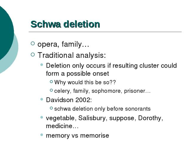 Schwa deletion opera, family… Traditional analysis: Deletion only occurs if resulting cluster could form a possible onset Why would this be so?? celery, family, sophomore, prisoner… Davidson 2002: schwa deletion only before sonorants vegetable, Sali…