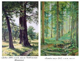 «Дубы» 2009, холст, масло 70х40 (копия Шишкина) «Ручей в лесу» 2012, холст, масл
