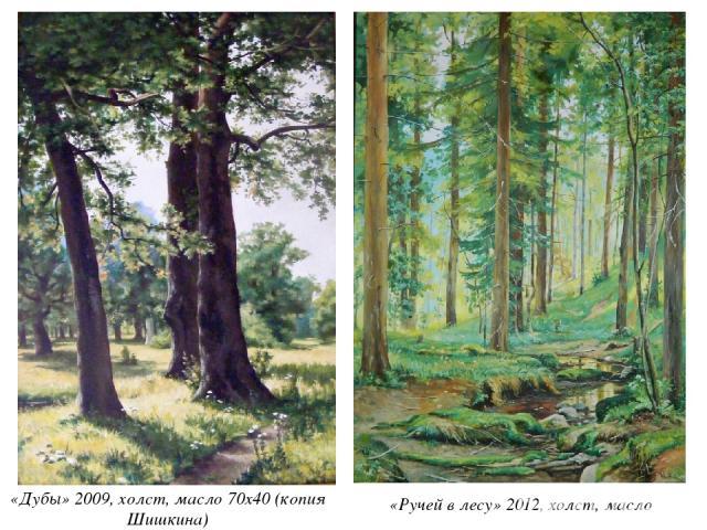 «Дубы» 2009, холст, масло 70х40 (копия Шишкина) «Ручей в лесу» 2012, холст, масло