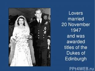 Lovers married 20 November 1947 and was awarded titles of the Dukes of Edinburgh