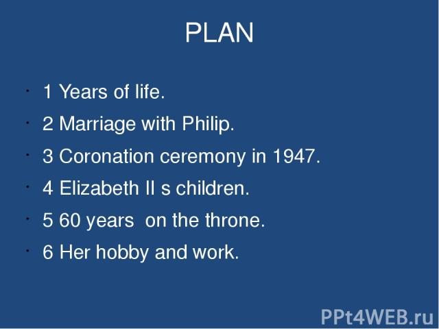 PLAN 1 Years of life. 2 Marriage with Philip. 3 Coronation ceremony in 1947. 4 Elizabeth II s children. 5 60 years on the throne. 6 Her hobby and work.