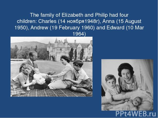 The family of Elizabeth and Philip had four children: Charles (14 ноября1948г), Anna (15 August 1950), Andrew (19 February 1960) and Edward (10 Mar 1964)