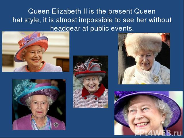 Queen Elizabeth II is the present Queen hat style, it is almost impossible to see her without headgear at public events.