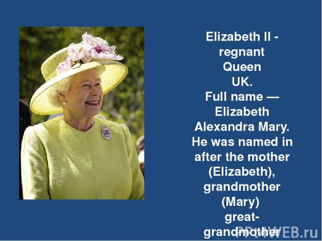 Elizabeth II - regnant Queen UK. Full name — Elizabeth Alexandra Mary. He was named in after the mother (Elizabeth), grandmother (Mary)  great-grandmother (Alexander).