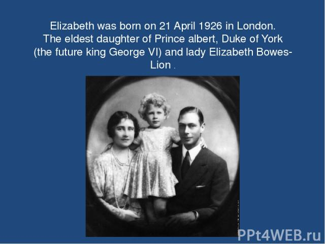 Elizabeth was born on 21 April 1926 in London. The eldest daughter of Prince albert, Duke of York (the future king George VI) and lady Elizabeth Bowes- Lion .