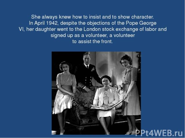 She always knew how to insist and to show character. In April 1942, despite the objections of the Pope George VI, her daughter went to the London stock exchange of labor and signed up as a volunteer, a volunteer to assist the front.