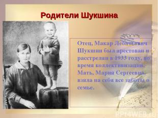 Родители Шукшина Отец, Макар Леонтьевич Шукшин был арестован и расстрелян в 1933