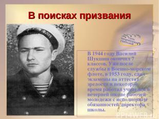 В поисках призвания В 1944 году Василий Шукшин окончил 7 классов. Уже после служ