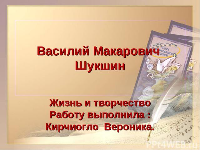 Василий Макарович Шукшин Жизнь и творчество Работу выполнила : Кирчиогло Вероника.