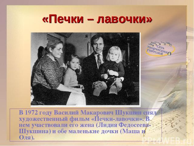 «Печки – лавочки» В 1972 году Василий Макарович Шукшин снял художественный фильм «Печки-лавочки». В нем участвовали его жена (Лидия Федосеева-Шукшина) и обе маленькие дочки (Маша и Оля).