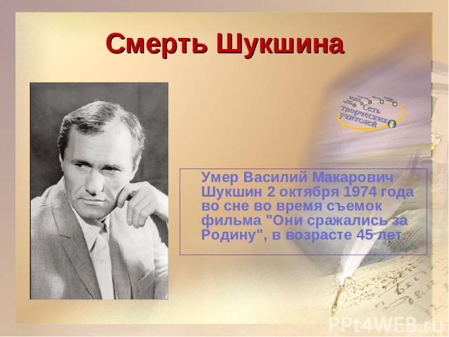 Смерть Шукшина Умер Василий Макарович Шукшин 2 октября 1974 года во сне во время съемок фильма