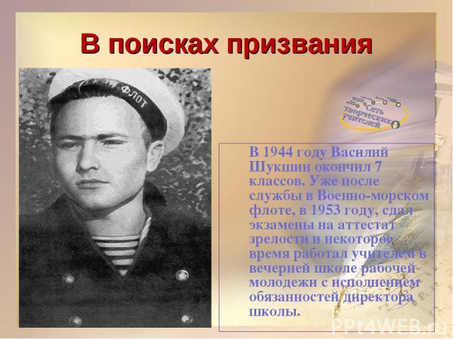 В поисках призвания В 1944 году Василий Шукшин окончил 7 классов. Уже после службы в Военно-морском флоте, в 1953 году, сдал экзамены на аттестат зрелости и некоторое время работал учителем в вечерней школе рабочей молодежи с исполнением обязанносте…