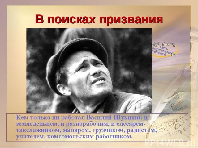 В поисках призвания Кем только ни работал Василий Шукшин: и земледельцем, и разнорабочим, и слесарем-такелажником, маляром, грузчиком, радистом, учителем, комсомольским работником.