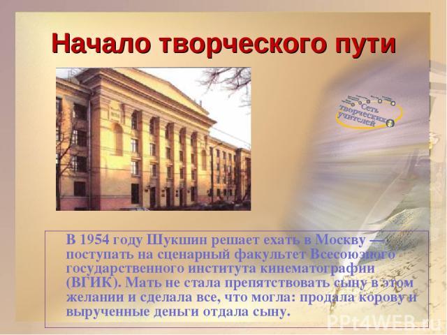Начало творческого пути В 1954 году Шукшин решает ехать в Москву — поступать на сценарный факультет Всесоюзного государственного института кинематографии (ВГИК). Мать не стала препятствовать сыну в этом желании и сделала все, что могла: продала коро…