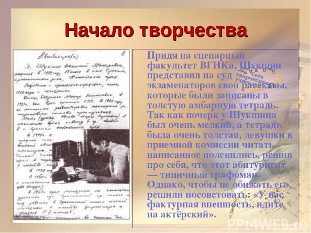 Начало творчества Придя на сценарный факультет ВГИКа, Шукшин представил на суд экзаменаторов свои рассказы, которые были записаны в толстую амбарную тетрадь. Так как почерк у Шукшина был очень мелкий, а тетрадь была очень толстая, девушки в приемной…