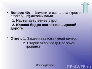 Вопрос 40: Замените все слова (кроме служебных) антонимами. 1. Наступает летнее