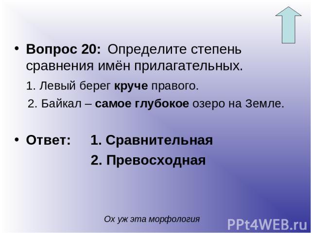 Вопрос 20: Определите степень сравнения имён прилагательных. 1. Левый берег круче правого. 2. Байкал – самое глубокое озеро на Земле. Ответ: 1. Сравнительная 2. Превосходная Ох уж эта морфология