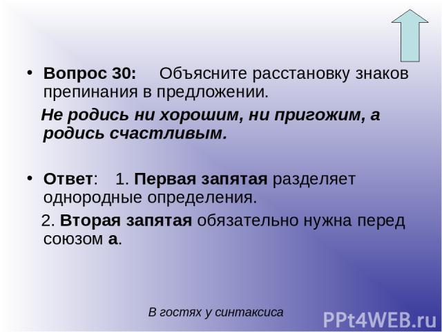 Вопрос 30: Объясните расстановку знаков препинания в предложении. Не родись ни хорошим, ни пригожим, а родись счастливым. Ответ: 1. Первая запятая разделяет однородные определения. 2. Вторая запятая обязательно нужна перед союзом а. В гостях у синтаксиса