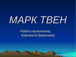 МАРК ТВЕН Работу выполнила: Кирчиогло Вероника)