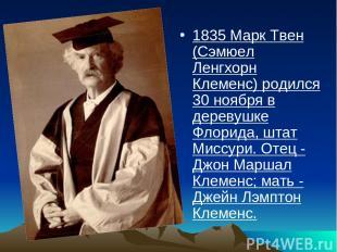 1835 Марк Твен (Сэмюел Ленгхорн Клеменс) родился 30 ноября в деревушке Флорида,