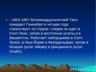 - 1853-1857 Восемнадцатилетний Твен покидает Ганнибал и четыре года странствует