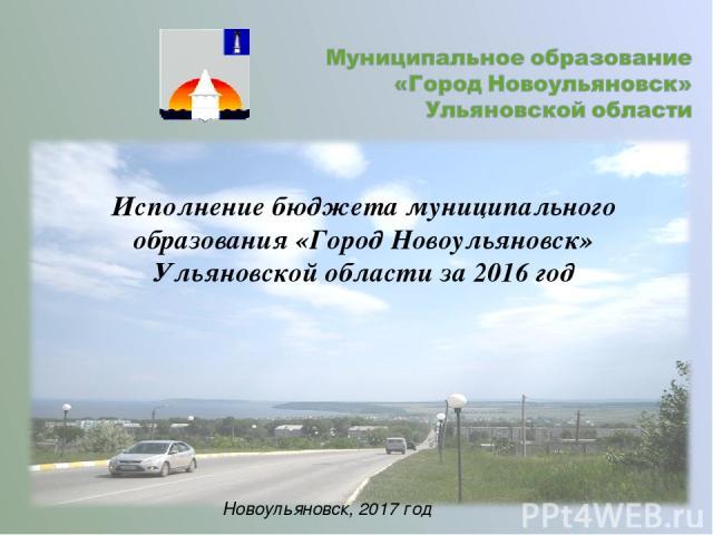 Исполнение бюджета муниципального образования «Город Новоульяновск» Ульяновской области за 2016 год Новоульяновск, 2017 год