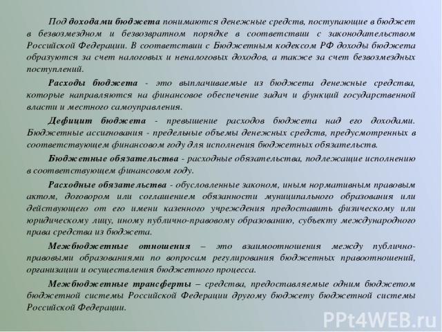 Под доходами бюджета понимаются денежные средств, поступающие в бюджет в безвозмездном и безвозвратном порядке в соответствии с законодательством Российской Федерации. В соответствии с Бюджетным кодексом РФ доходы бюджета образуются за счет налоговы…