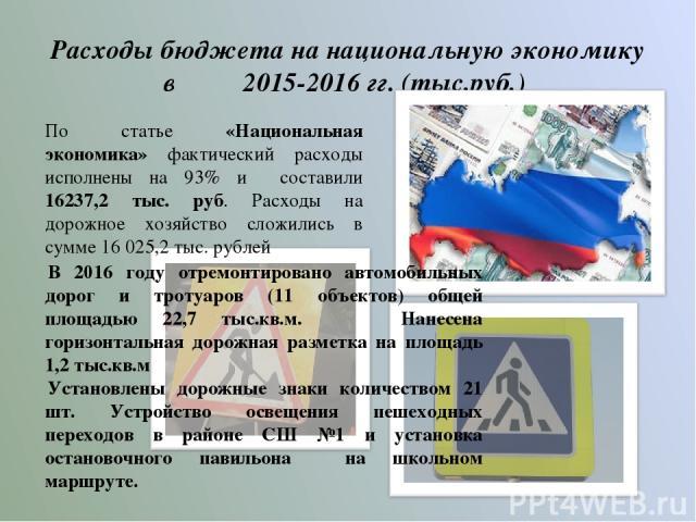 Расходы бюджета на национальную экономику в 2015-2016 гг. (тыс.руб.) По статье «Национальная экономика» фактический расходы исполнены на 93% и составили 16237,2 тыс. руб. Расходы на дорожное хозяйство сложились в сумме 16025,2 тыс. рублей В 2016 го…