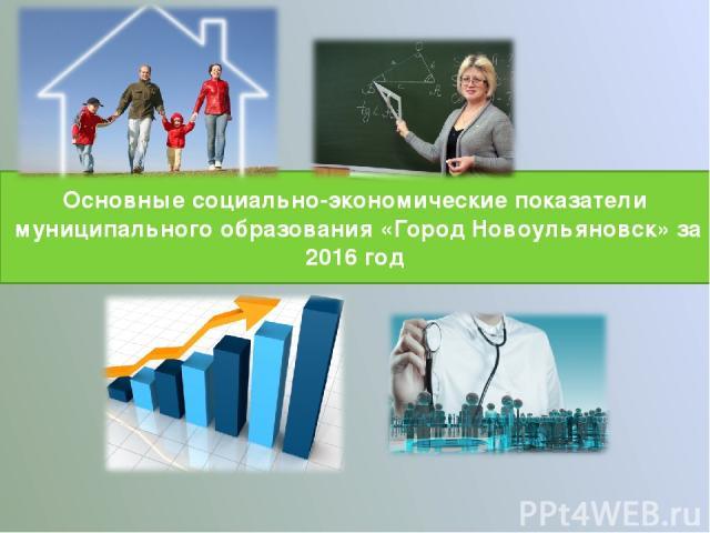 Основные социально-экономические показатели муниципального образования «Город Новоульяновск» за 2016 год