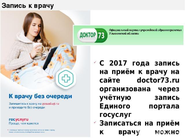 Запись к врачу С 2017 года запись на приём к врачу на сайте doctor73.ru организована через учётную запись Единого портала госуслуг Записаться на приём к врачу можно также через gosuslugi.ru