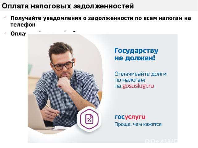 Оплата налоговых задолженностей Получайте уведомления о задолженности по всем налогам на телефон Оплачивайте онлайн без комиссии