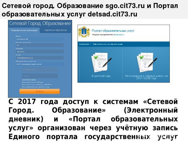 Сетевой город. Образование sgo.cit73.ru и Портал образовательных услуг detsad.cit73.ru С 2017 года доступ к системам «Сетевой Город. Образование» (Электронный дневник) и «Портал образовательных услуг» организован через учётную запись Единого портала…
