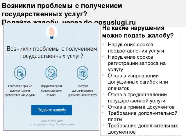 Возникли проблемы с получением государственных услуг? Подайте жалобу через do.gosuslugi.ru На какие нарушения можно подать жалобу? Нарушение сроков предоставления услуги Нарушение сроков регистрации запроса на услугу Отказ в исправлении допущенных о…