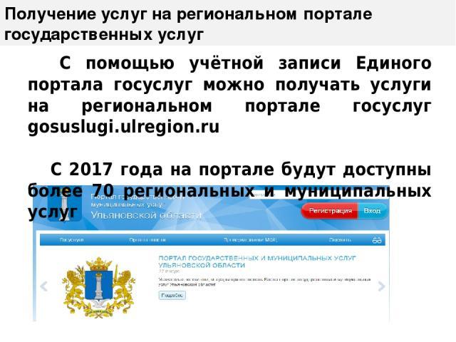 Получение услуг на региональном портале государственных услуг С помощью учётной записи Единого портала госуслуг можно получать услуги на региональном портале госуслуг gosuslugi.ulregion.ru С 2017 года на портале будут доступны более 70 региональных …