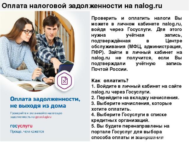Оплата налоговой задолженности на nalog.ru Проверить и оплатить налоги Вы можете в личном кабинете nalog.ru, войдя через Госуслуги. Для этого нужна учётная запись, подтверждённая в Центре обслуживания (МФЦ, администрация, ПФР). Зайти в личный кабине…