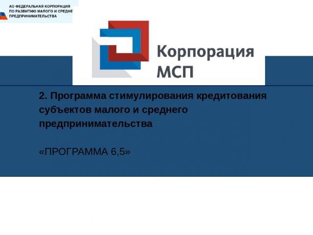 2. Программа стимулирования кредитования субъектов малого и среднего предпринимательства «ПРОГРАММА 6,5»