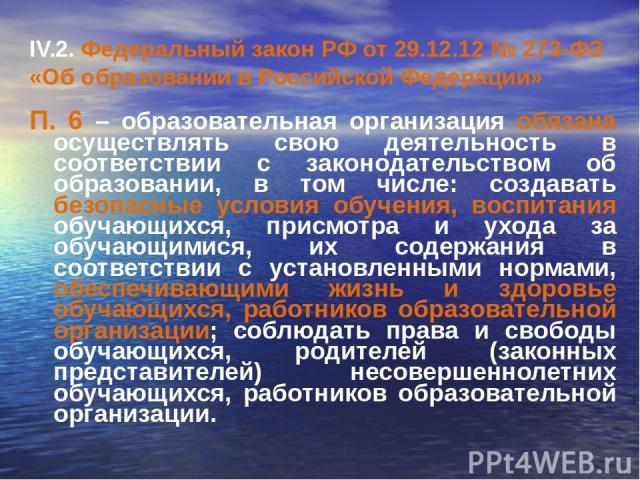 IV.2. Федеральный закон РФ от 29.12.12 № 273-ФЗ «Об образовании в Российской Федерации» П. 6 – образовательная организация обязана осуществлять свою деятельность в соответствии с законодательством об образовании, в том числе: создавать безопасные ус…