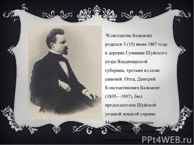 Константин Бальмонт родился 3 (15) июня 1867 года в деревне Гумнищи Шуйского уезда Владимирской губернии, третьим из семи сыновей. Отец, Дмитрий Константинович Бальмонт (1835—1907), был председателем Шуйской уездной земской управы. Мать, Вера Никола…