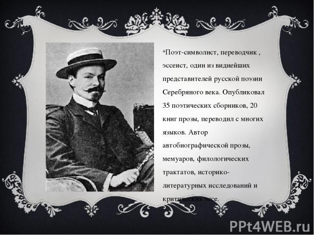 Поэт-символист, переводчик , эссеист, один из виднейших представителей русской поэзии Серебряного века. Опубликовал 35 поэтических сборников, 20 книг прозы, переводил с многих языков. Автор автобиографической прозы, мемуаров, филологических трактато…