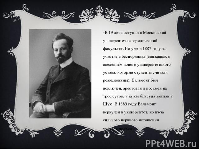 В 19 лет поступил в Московский университет на юридический факультет. Но уже в 1887 году за участие в беспорядках (связанных с введением нового университетского устава, который студенты считали реакционным), Бальмонт был исключён, арестован и посажен…
