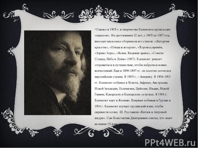 Однако в 1905 г. в творчестве Бальмонта происходит «перелом». На протяжении 12 лет, с 1905 по 1917 год, выходит несколько сборников его стихов: «Литургия красоты», «Птицы в воздухе», «Хоровод времён, «Зарево Зорь», «Ясень. Видение древа», «Сонеты Со…