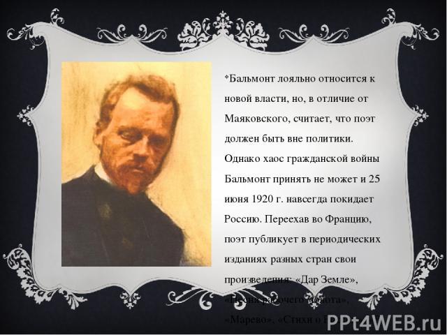 Бальмонт лояльно относится к новой власти, но, в отличие от Маяковского, считает, что поэт должен быть вне политики. Однако хаос гражданской войны Бальмонт принять не может и 25 июня 1920 г. навсегда покидает Россию. Переехав во Францию, поэт публик…