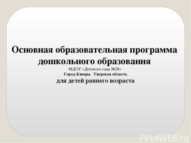 Основная образовательная программа дошкольного образования МДОУ «Детского сада №28» Город Кимры Тверская область для детей раннего возраста
