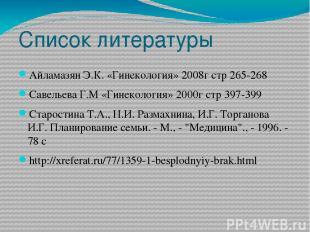 Список литературы Айламазян Э.К. «Гинекология» 2008г стр 265-268 Савельева Г.М «