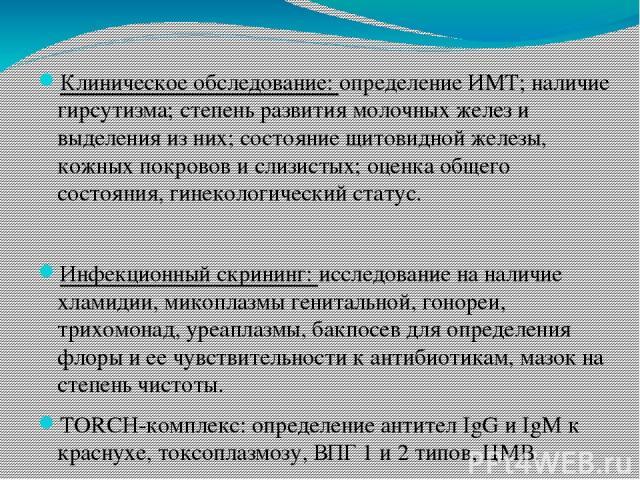 Клиническое обследование: определение ИМТ; наличие гирсутизма; степень развития молочных желез и выделения из них; состояние щитовидной железы, кожных покровов и слизистых; оценка общего состояния, гинекологический статус. Инфекционный скрининг: исс…