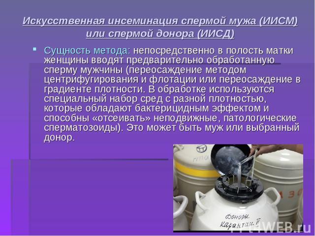 Искусственная инсеминация спермой мужа (ИИСМ) или спермой донора (ИИСД) Сущность метода: непосредственно в полость матки женщины вводят предварительно обработанную сперму мужчины (переосаждение методом центрифугирования и флотации или переосаждение …